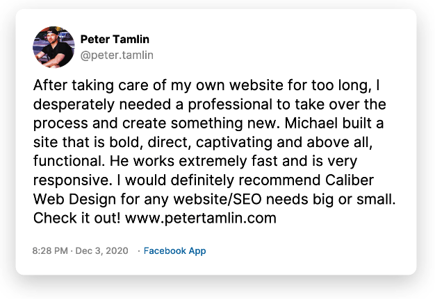 After taking care of my own website for too long, I desperately needed a professional to take over the process and create something new. Michael built a site that is bold, direct, captivating and above all, functional. He works extremely fast and is very responsive. I would definitely recommend Caliber Web Design for any website/SEO needs big or small. Check it out! www.petertamlin.com