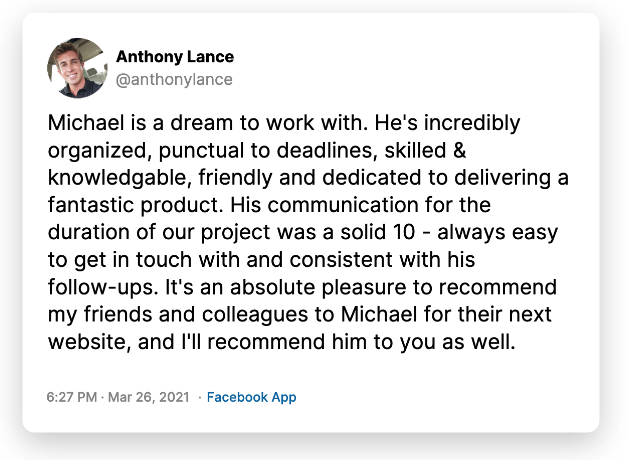 Michael is a dream to work with. He's incredibly organized, punctual to deadlines, skilled & knowledgable, friendly and dedicated to delivering a fantastic product. His communication for the duration of our project was a solid 10 - always easy to get in touch with and consistent with his follow-ups. It's an absolute pleasure to recommend my friends and colleagues to Michael for their next website, and I'll recommend him to you as well.